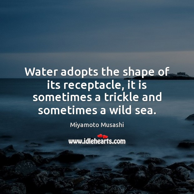 Water adopts the shape of its receptacle, it is sometimes a trickle Image