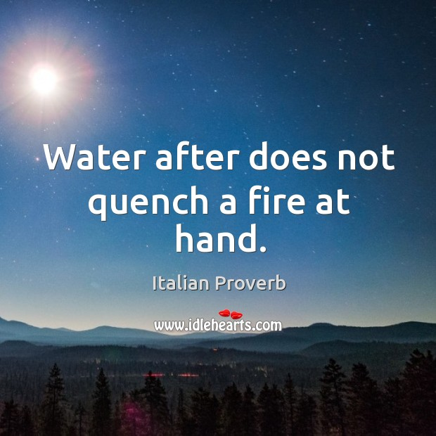 Water after does not quench a fire at hand. Image