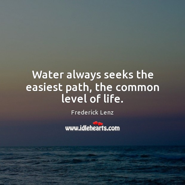 Water always seeks the easiest path, the common level of life. Image