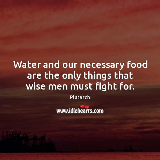 Water and our necessary food are the only things that wise men must fight for. Image
