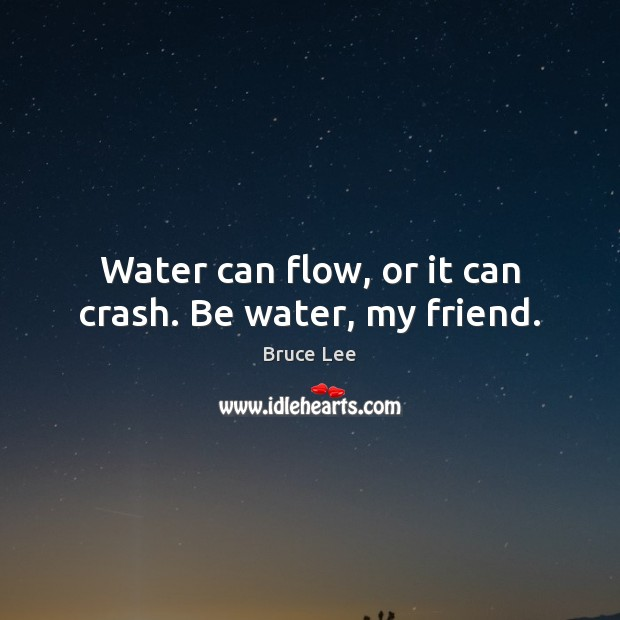 Water can flow, or it can crash. Be water, my friend. Bruce Lee Picture Quote