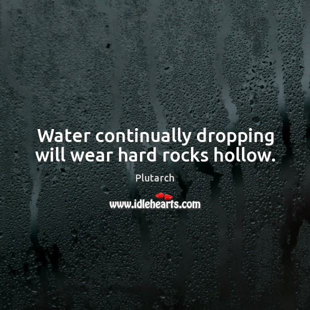 Water continually dropping will wear hard rocks hollow. Image