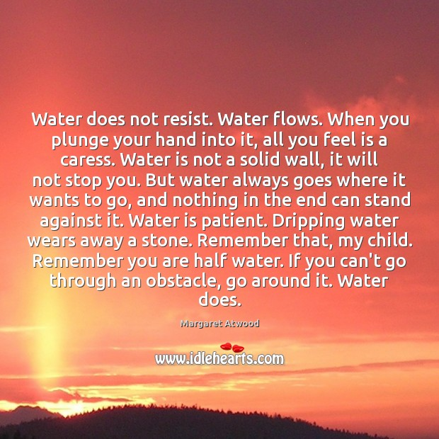 Water does not resist. Water flows. When you plunge your hand into Margaret Atwood Picture Quote