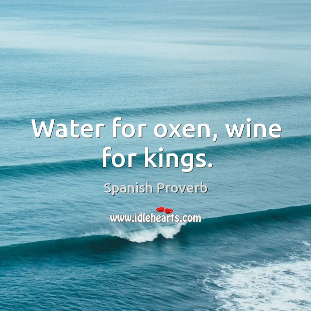 Water for oxen, wine for kings. Image
