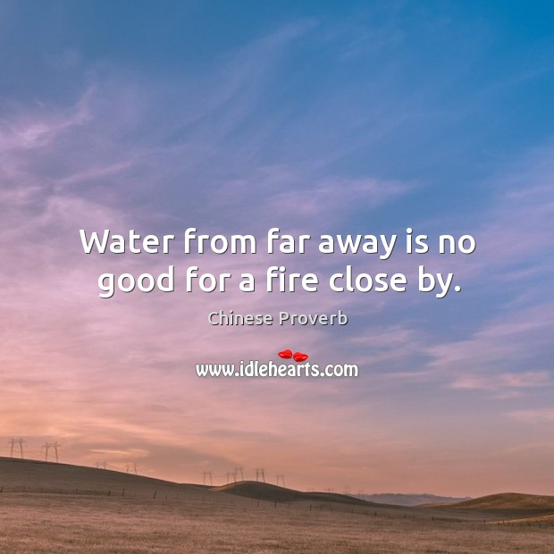 Water from far away is no good for a fire close by. Image