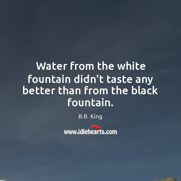 Water from the white fountain didn't taste any better than from the black fountain. B.B. King Picture Quote
