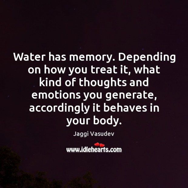 Image, Water has memory. Depending on how you treat it, what kind of