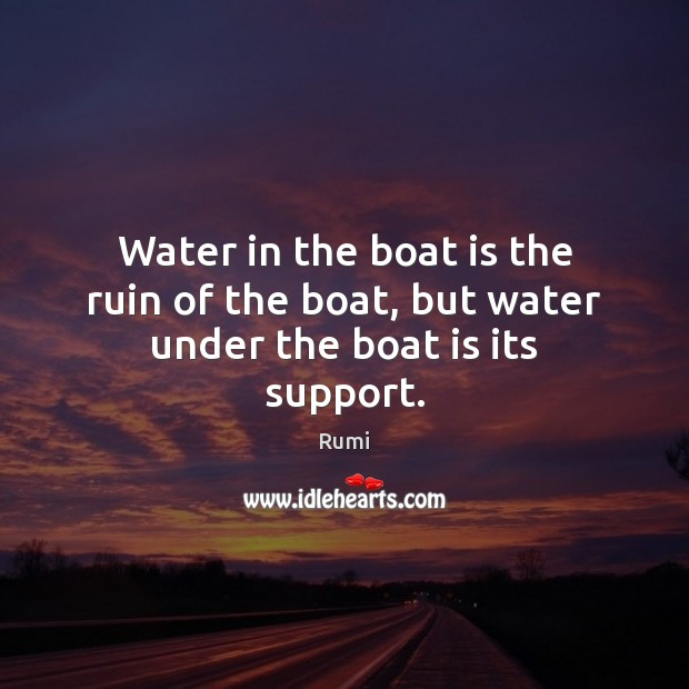 Water in the boat is the ruin of the boat, but water under the boat is its support. Image