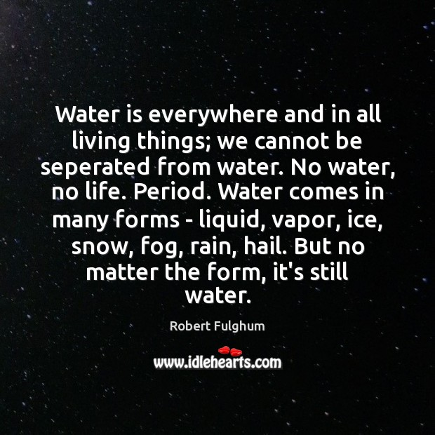 Image, Water is everywhere and in all living things; we cannot be seperated