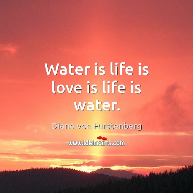 Water is life is love is life is water. Image
