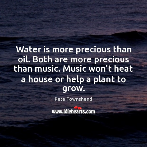 Water is more precious than oil. Both are more precious than music. Image