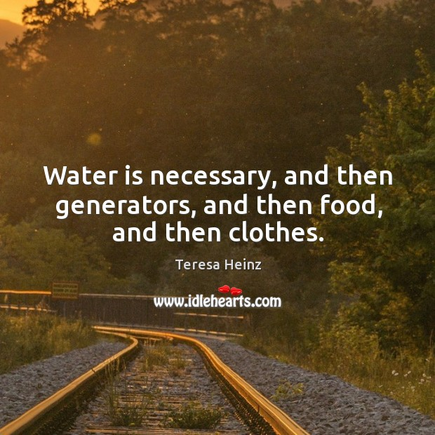 Image, Water is necessary, and then generators, and then food, and then clothes.