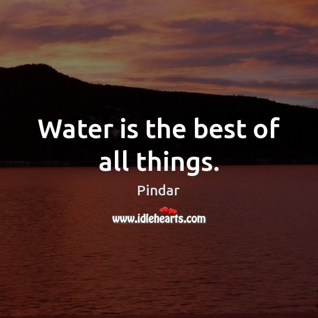 Water is the best of all things. Image