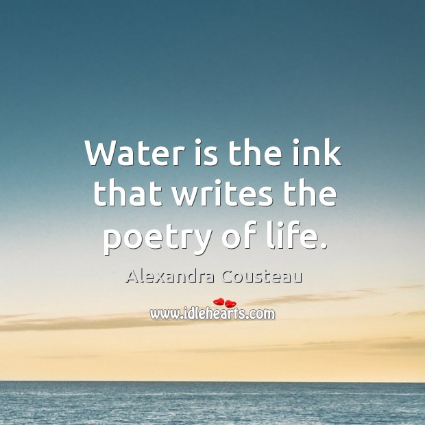 Water is the ink that writes the poetry of life. Image