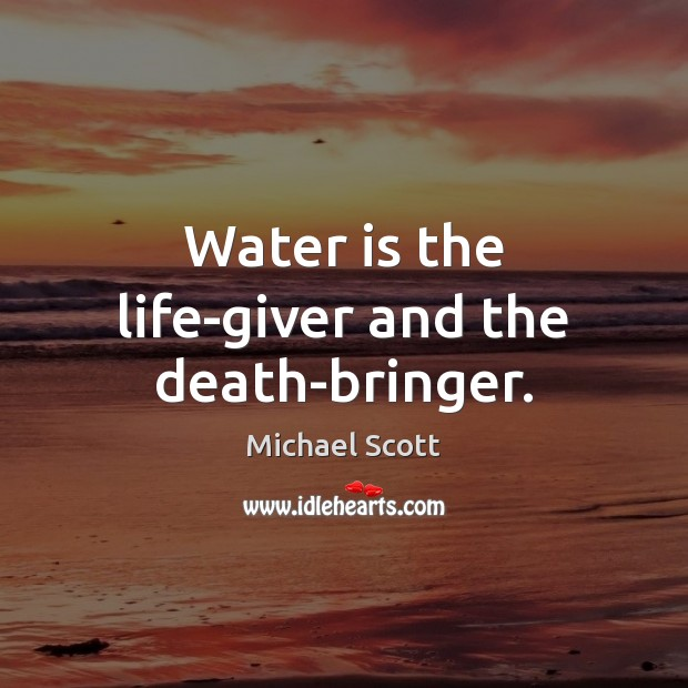 Water is the life-giver and the death-bringer. Image