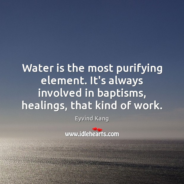 Water is the most purifying element. It's always involved in baptisms, healings, Image