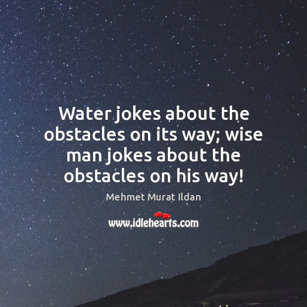 Water jokes about the obstacles on its way; wise man jokes about the obstacles on his way! Image