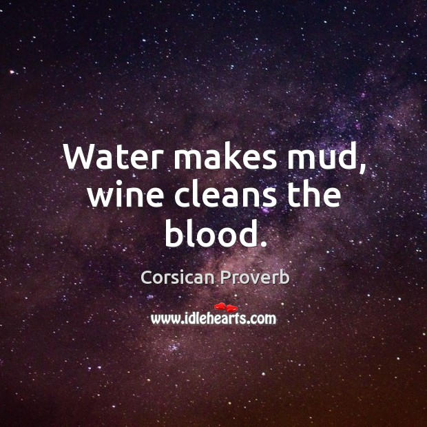 Image, Water makes mud, wine cleans the blood.