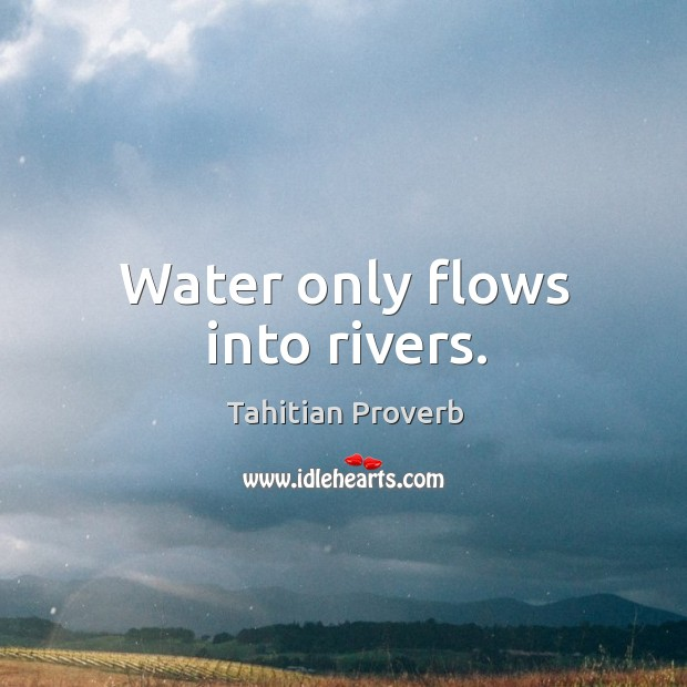 Water only flows into rivers. Tahitian Proverbs Image