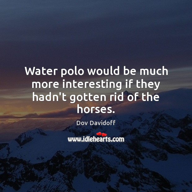 Water polo would be much more interesting if they hadn't gotten rid of the horses. Dov Davidoff Picture Quote