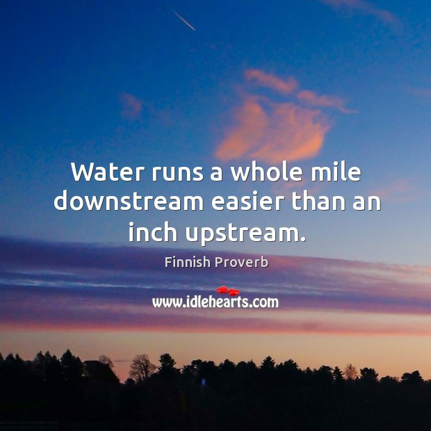 Water runs a whole mile downstream easier than an inch upstream. Image