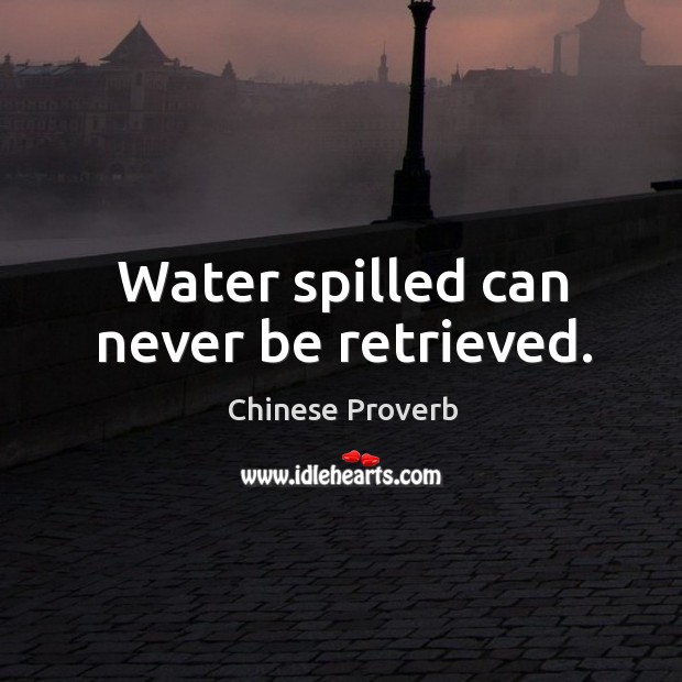 Water spilled can never be retrieved. Image