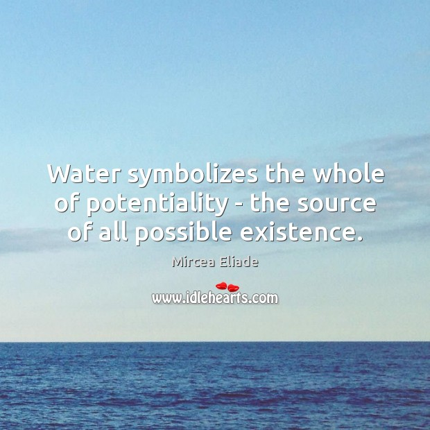 Water symbolizes the whole of potentiality – the source of all possible existence. Mircea Eliade Picture Quote