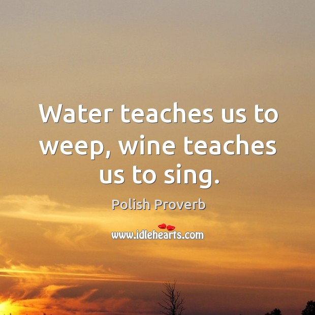 Water teaches us to weep, wine teaches us to sing. Polish Proverbs Image