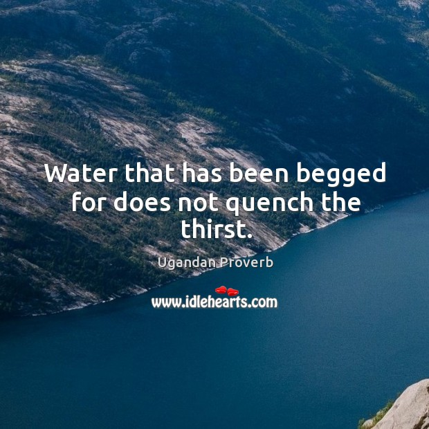 Water that has been begged for does not quench the thirst. Ugandan Proverbs Image