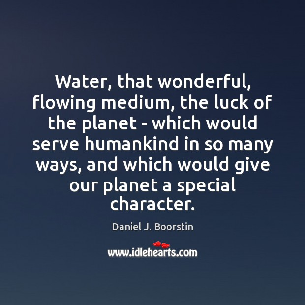 Water, that wonderful, flowing medium, the luck of the planet – which Image