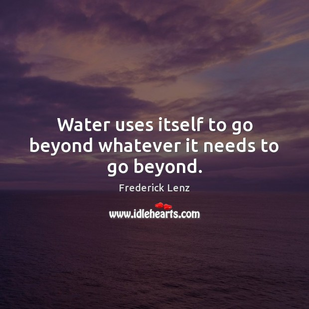 Water uses itself to go beyond whatever it needs to go beyond. Image