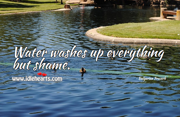 Water washes up everything but shame. Bulgarian Proverbs Image
