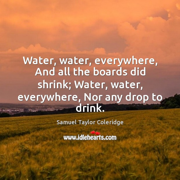 Water, water, everywhere, And all the boards did shrink; Water, water, everywhere, Samuel Taylor Coleridge Picture Quote