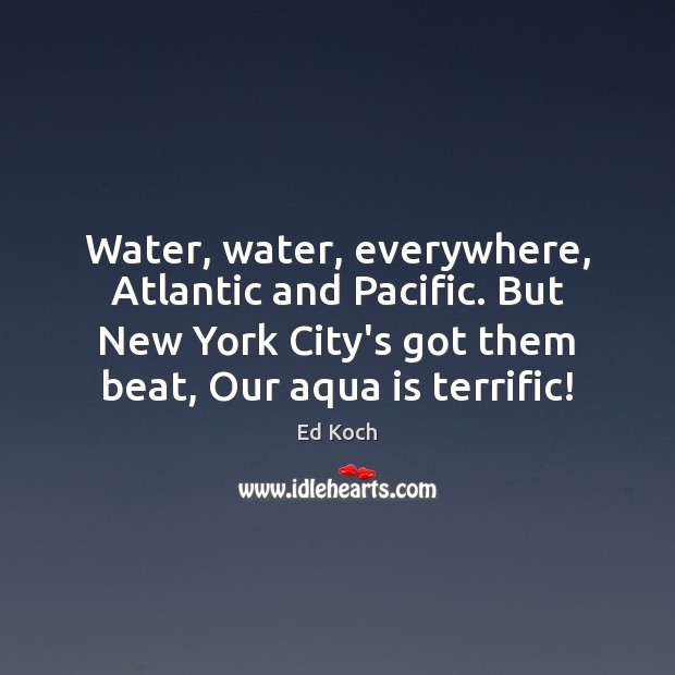 Image, Water, water, everywhere, Atlantic and Pacific. But New York City's got them