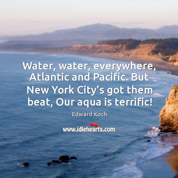 Image, Water, water, everywhere, atlantic and pacific. But new york city's got them beat, our aqua is terrific!