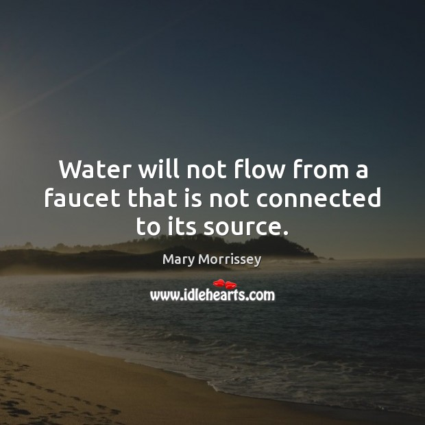 Water will not flow from a faucet that is not connected to its source. Image