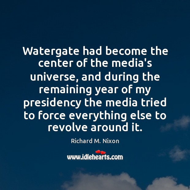 Image, Watergate had become the center of the media's universe, and during the