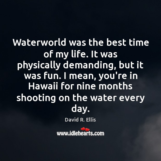 Image, Waterworld was the best time of my life. It was physically demanding,