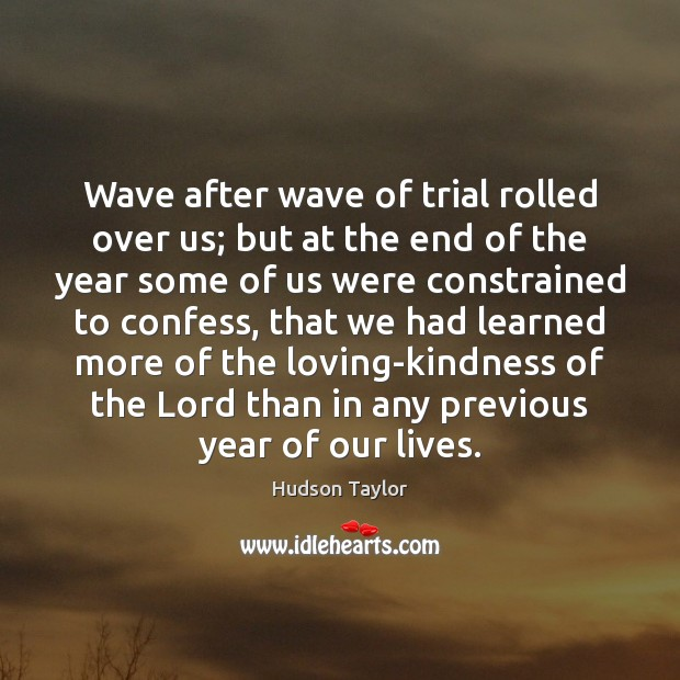 Wave after wave of trial rolled over us; but at the end Hudson Taylor Picture Quote