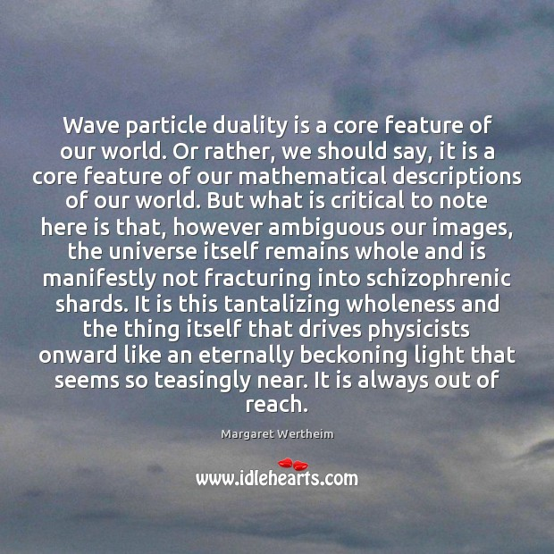 Wave particle duality is a core feature of our world. Or rather, Image