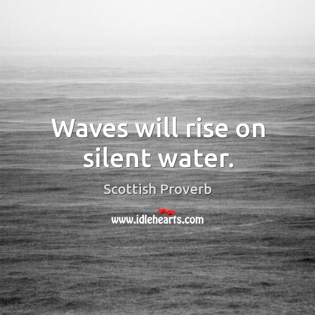Waves will rise on silent water. Image