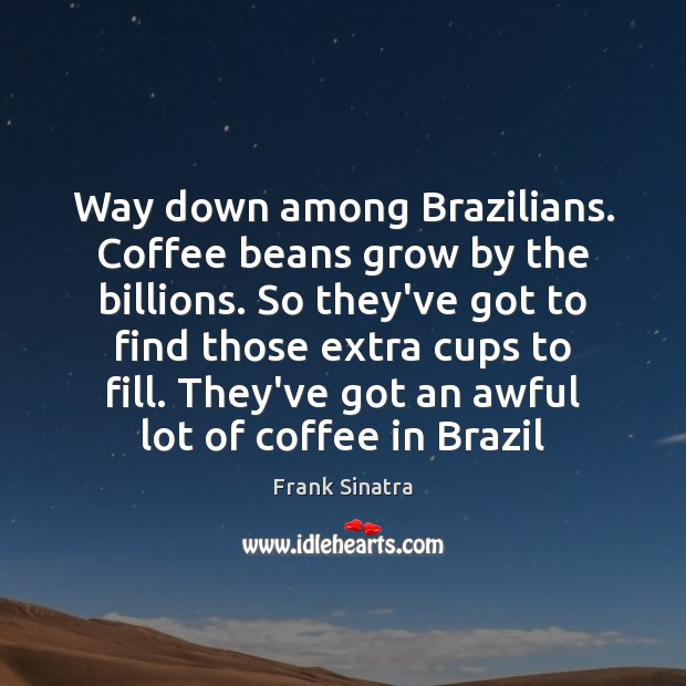 Way down among Brazilians. Coffee beans grow by the billions. So they've Frank Sinatra Picture Quote