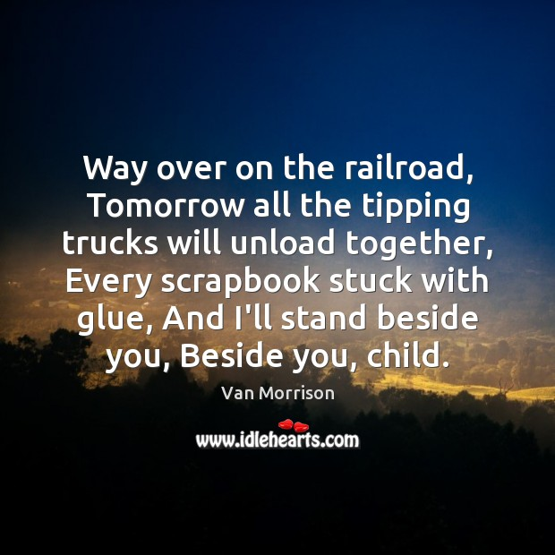 Way over on the railroad, Tomorrow all the tipping trucks will unload Van Morrison Picture Quote
