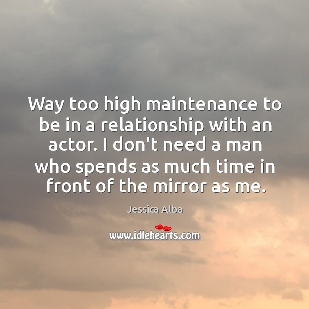 Way too high maintenance to be in a relationship with an actor. Jessica Alba Picture Quote