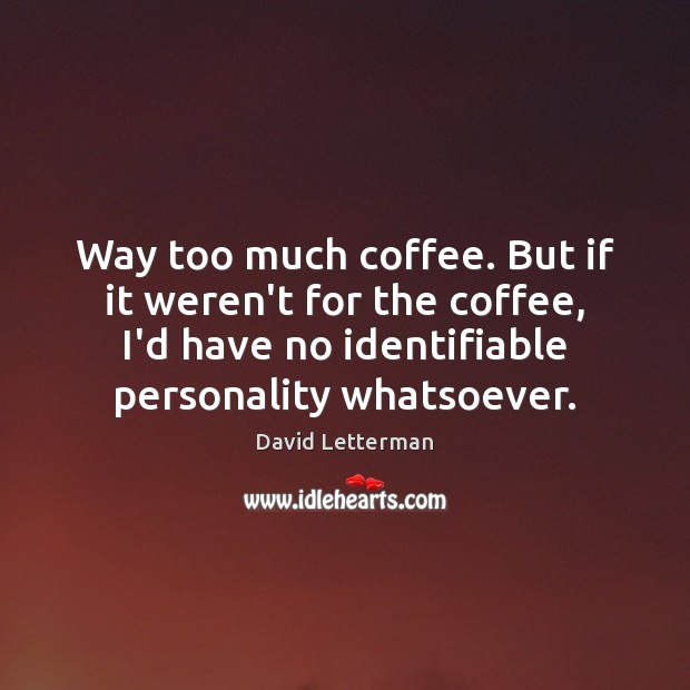 Image, Way too much coffee. But if it weren't for the coffee, I'd