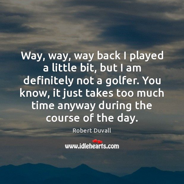 Way, way, way back I played a little bit, but I am Robert Duvall Picture Quote