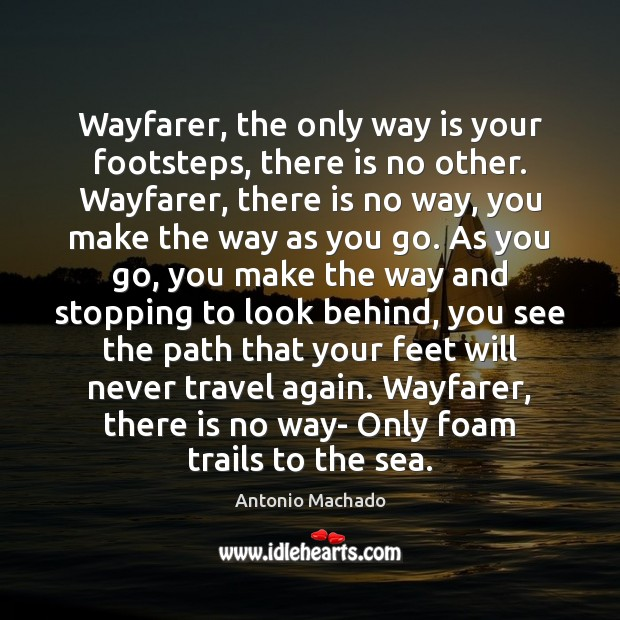 Wayfarer, the only way is your footsteps, there is no other. Wayfarer, Antonio Machado Picture Quote