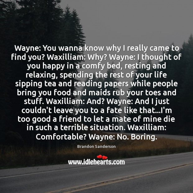 Wayne: You wanna know why I really came to find you? Waxilliam: Thought of You Quotes Image