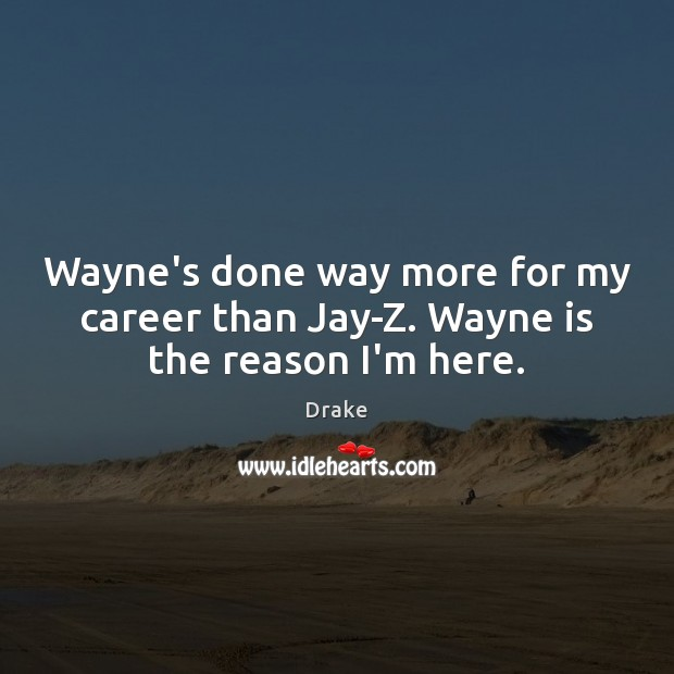 Wayne's done way more for my career than Jay-Z. Wayne is the reason I'm here. Image