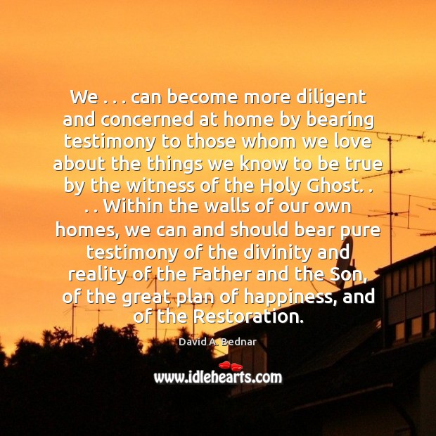 We . . . can become more diligent and concerned at home by bearing testimony David A. Bednar Picture Quote
